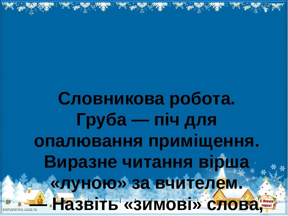 Словникова робота. Груба — піч для опалювання приміщення. Виразне читання вірша «луною» за вчителем. — Назвіть «зимові» слова, що згадано у вірші. ...