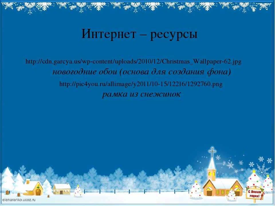 Интернет – ресурсы http://cdn.garcya.us/wp-content/uploads/2010/12/Christmas_Wallpaper-62.jpg новогодние обои (основа для создания фона) http://pic...