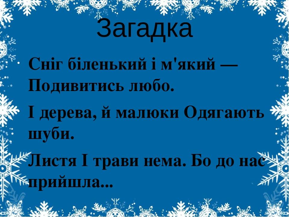 Загадка Сніг біленький і м'який — Подивитись любо. І дерева, й малюки Одягають шуби. Листя І трави нема. Бо до нас прийшла...