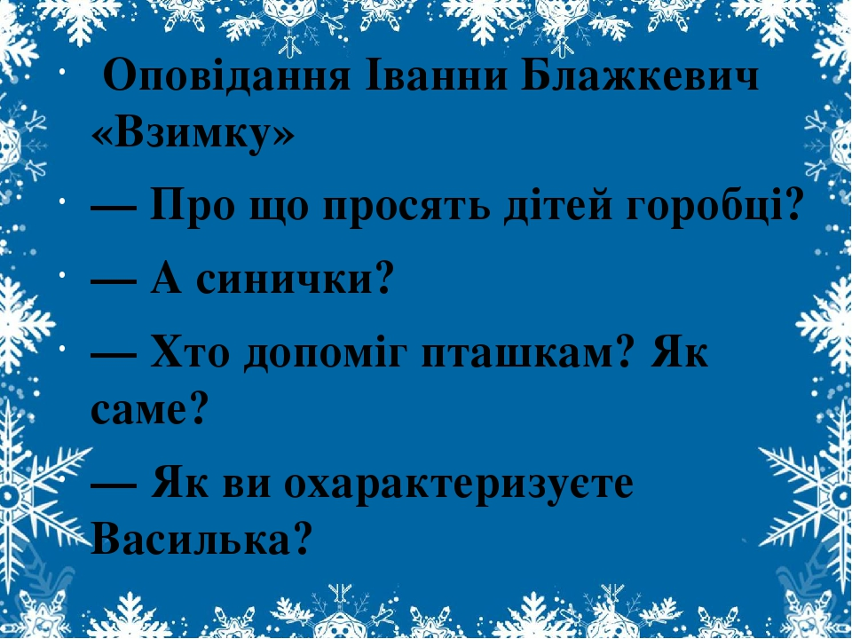 Оповідання Іванни Блажкевич «Взимку» — Про що просять дітей горобці? — А синички? — Хто допоміг пташкам? Як саме? — Як ви охарактеризуєте Василька?