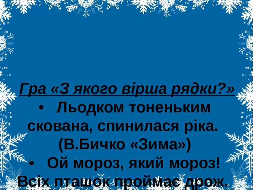 Гра «З якого вірша рядки?» • Льодком тоненьким скована, спинилася ріка. (В.Бичко «Зима») • Ой мороз, який мороз! Всіх пташок проймає дрож. (І. Блаж...
