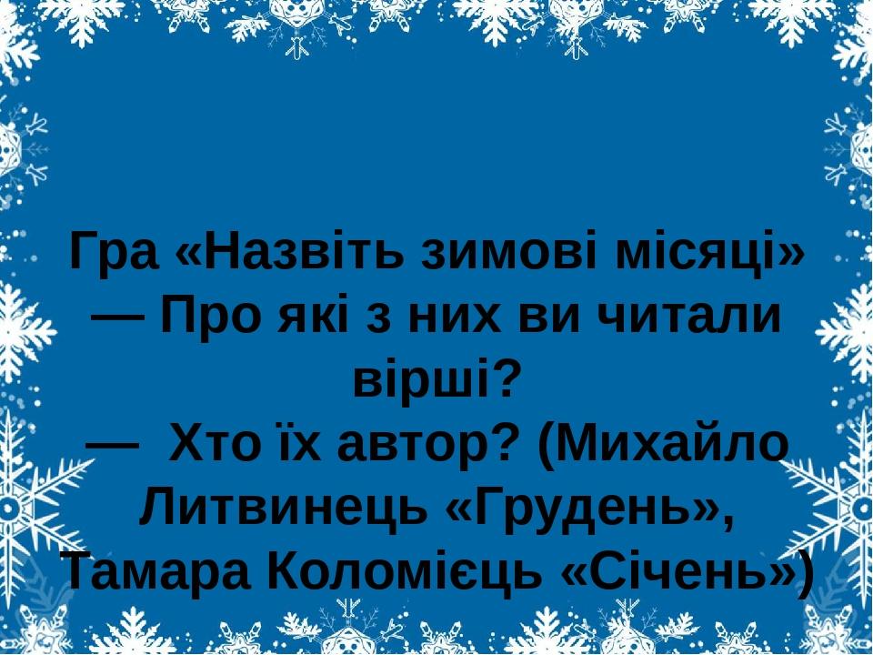 Гра «Назвіть зимові місяці» — Про які з них ви читали вірші? — Хто їх автор? (Михайло Литвинець «Грудень», Тамара Коломієць «Січень»)