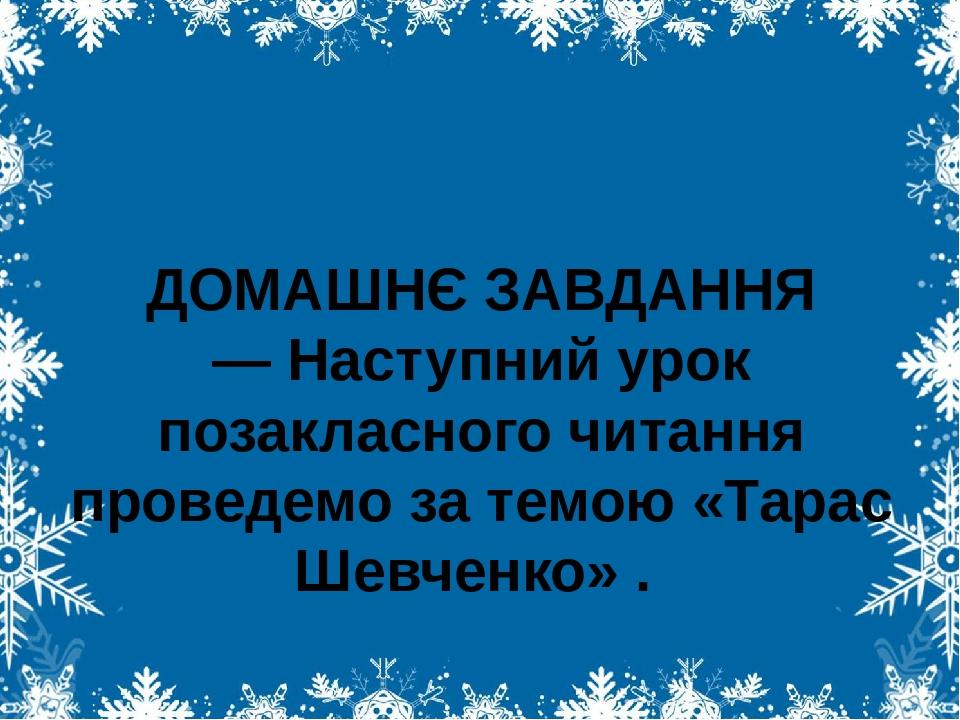 ДОМАШНЄ ЗАВДАННЯ — Наступний урок позакласного читання проведемо за темою «Тарас Шевченко» .
