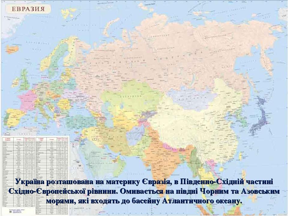 Україна розташована на материку Євразія, в Південно-Східній частині Східно-Європейської рівнини. Омивається на півдні Чорним та Азовським морями, я...