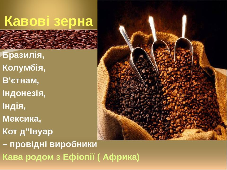 """Бразилія, Колумбія, В'єтнам, Індонезія, Індія, Мексика, Кот д""""Івуар – провідні виробники Кава родом з Ефіопії ( Африка)"""