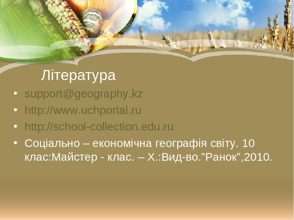 Література support@geography.kz http://www.uchportal.ru http://school-collection.edu.ru Соціально – економічна географія світу. 10 клас:Майстер - к...