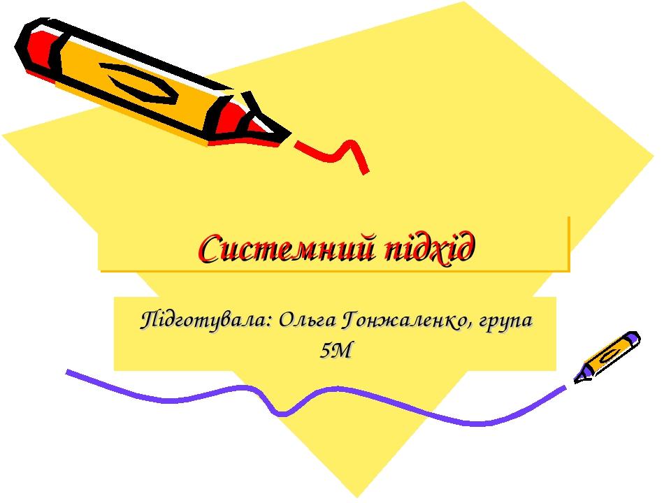 Системний підхід Підготувала: Ольга Гонжаленко, група 5М