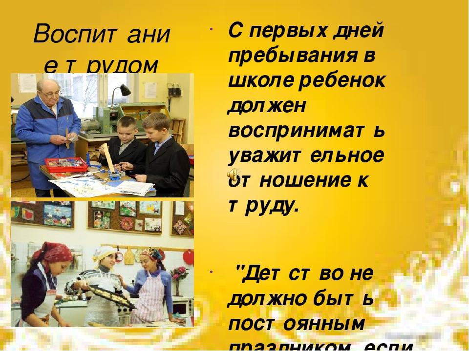 """Воспитание трудом С первых дней пребывания в школе ребенок должен воспринимать уважительное отношение к труду. """"Детство не должно быть постоянным п..."""
