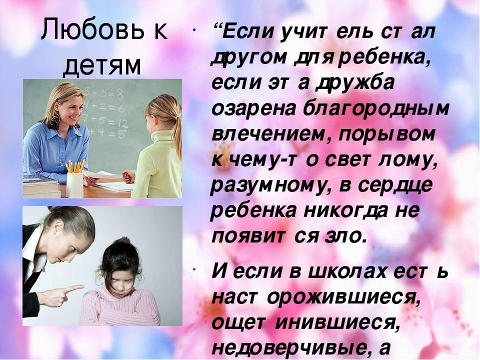 """Любовь к детям """"Если учитель стал другом для ребенка, если эта дружба озарена благородным влечением, порывом к чему-то светлому, разумному, в сердц..."""