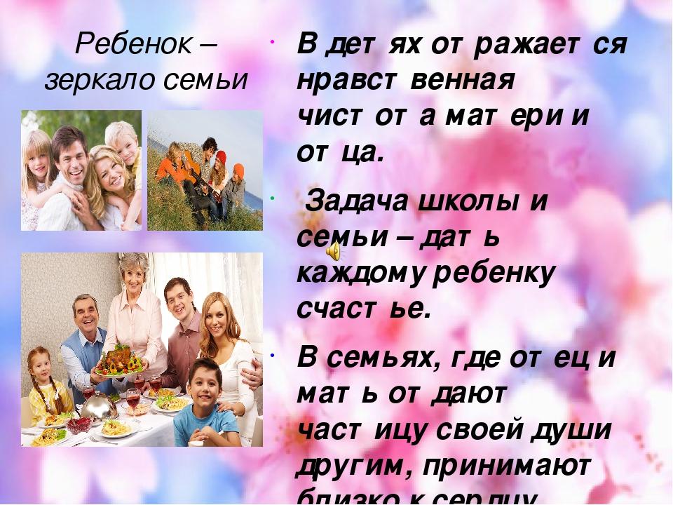 Ребенок – зеркало семьи В детях отражается нравственная чистота матери и отца. Задача школы и семьи – дать каждому ребенку счастье. В семьях, где о...