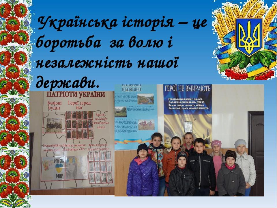 Українська історія – це боротьба за волю і незалежність нашої держави.