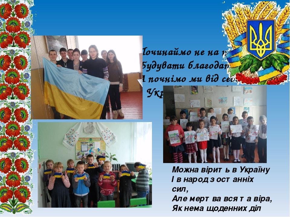 Починаймо не на небі Будувати благодать, А почнімо ми від себе Україну будувать Можна вірить в Україну І в народ з останніх сил, Але мертва вся та ...