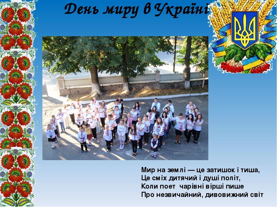 День миру в Україні Мир на землі — це затишок і тиша, Це сміх дитячий і душі політ, Коли поет чарівні вірші пише Про незвичайний, дивовижний світ