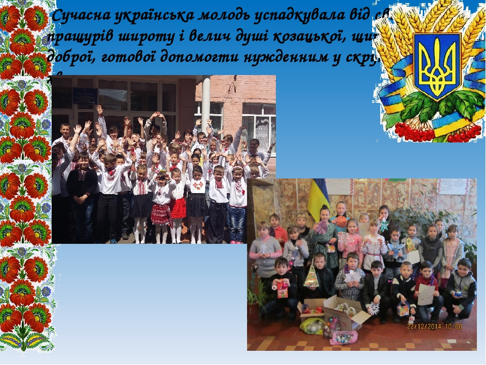 Сучасна українська молодь успадкувала від своїх пращурів широту і велич душі козацької, щирої, доброї, готової допомогти нужденним у скрутну хвилину.