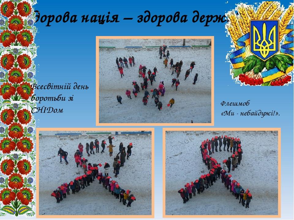Здорова нація – здорова держава Флешмоб «Ми - небайдужі!». Всесвітній день боротьби зі СНІДом