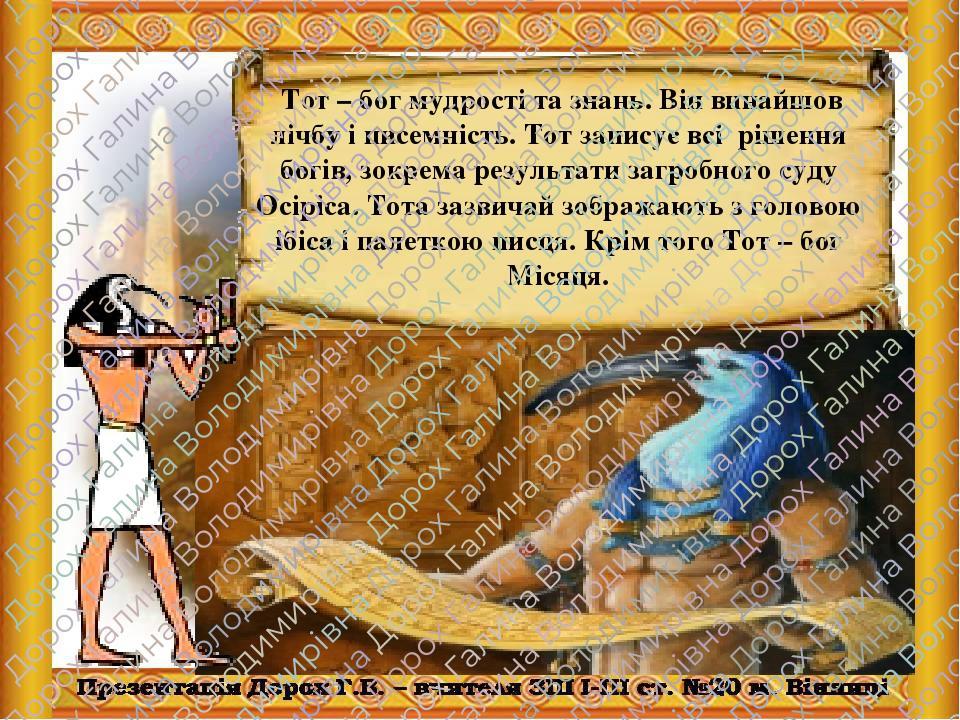 Тот – бог мудрості та знань. Він винайшов лічбу і писемність. Тот записує всі рішення богів, зокрема результати загробного суду Осіріса. Тота зазви...