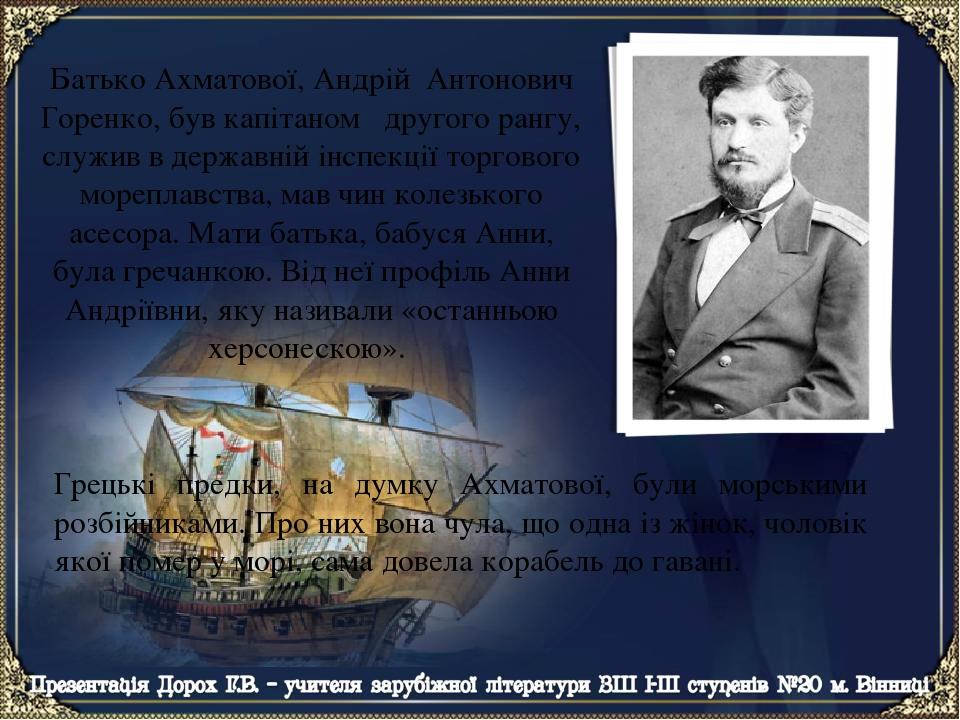 Батько Ахматової, Андрій Антонович Горенко, був капітаном другого рангу, cлужив в державній інспекції торгового мореплавства, мав чин колезького ас...