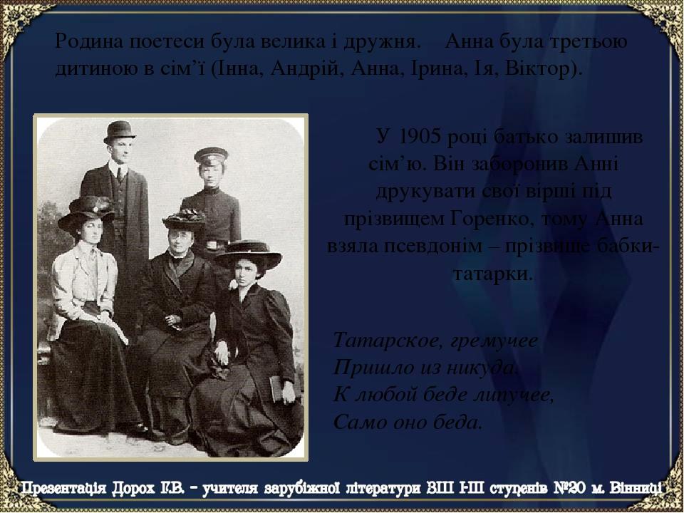 У 1905 році батько залишив сім'ю. Він заборонив Анні друкувати свої вірші під прізвищем Горенко, тому Анна взяла псевдонім – прізвище бабки-татарки...