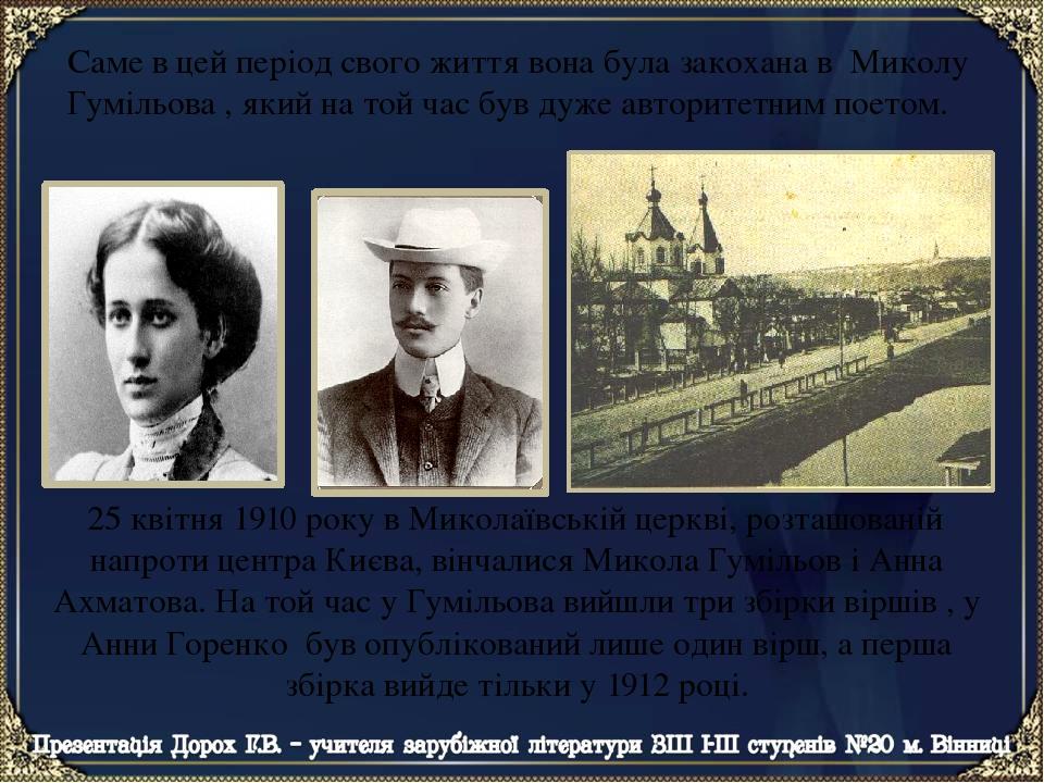 Саме в цей період свого життя вона була закохана в Миколу Гумільова , який на той час був дуже авторитетним поетом. 25 квітня 1910 року в Миколаївс...