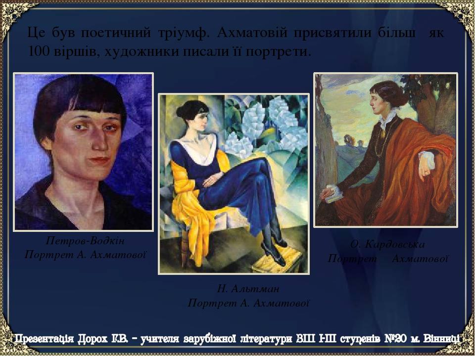 Це був поетичний тріумф. Ахматовій присвятили більш як 100 віршів, художники писали її портрети. Петров-Водкін Портрет А. Ахматової О. Кардовська П...