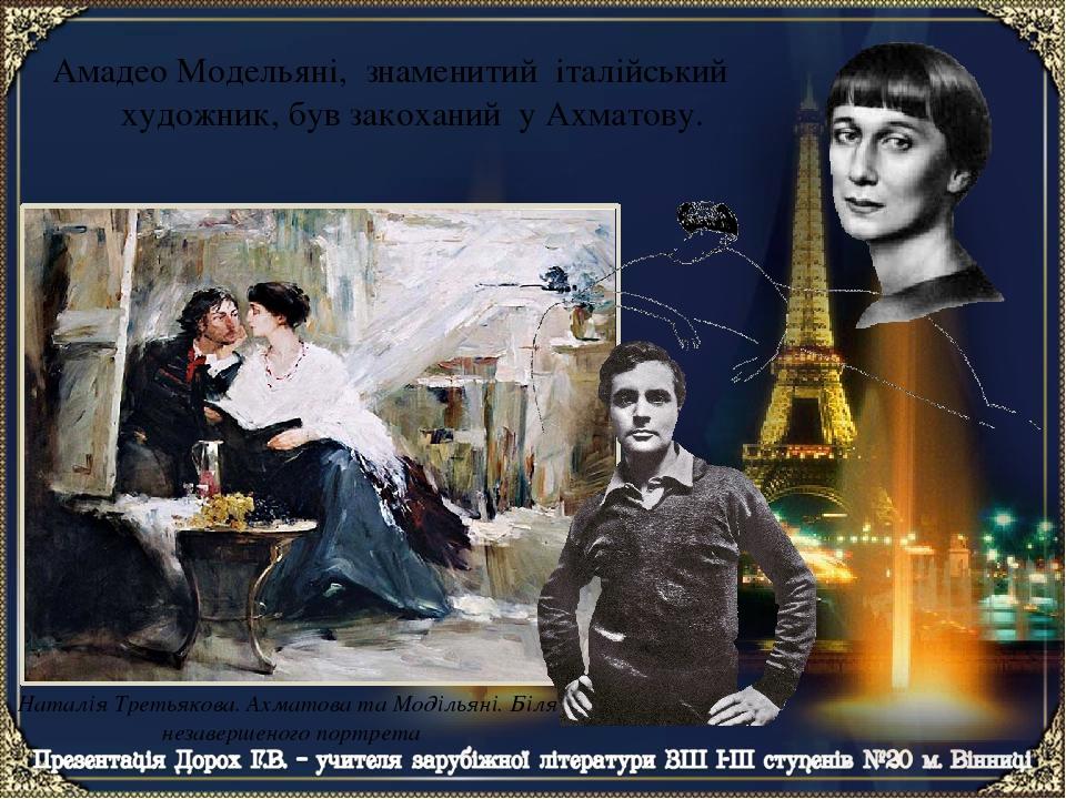 Наталія Третьякова. Ахматова та Модільяні. Біля незавершеного портрета Амадео Модельяні, знаменитий італійський художник, був закоханий у Ахматову.