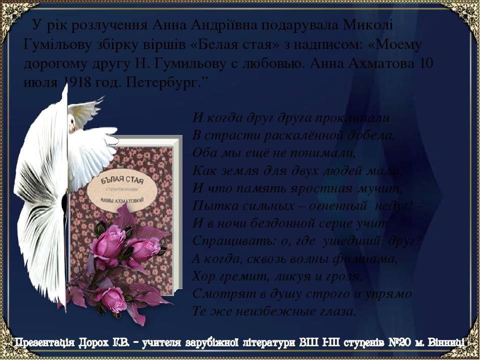 У рік розлучення Анна Андріївна подарувала Миколі Гумільову збірку віршів «Белая стая» з надписом: «Моему дорогому другу Н. Гумильову с любовью. Ан...