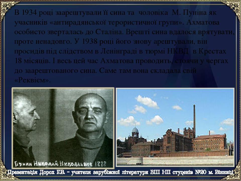 В 1934 році заарештували її сина та чоловіка М. Пуніна як учасників «антирадянської терористичної групи». Ахматова особисто зверталась до Сталіна. ...