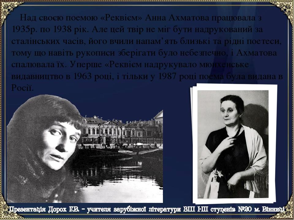 Над своєю поемою «Реквієм» Анна Ахматова працювала з 1935р. по 1938 рік. Але цей твір не міг бути надрукований за сталінських часів, його вчили нап...