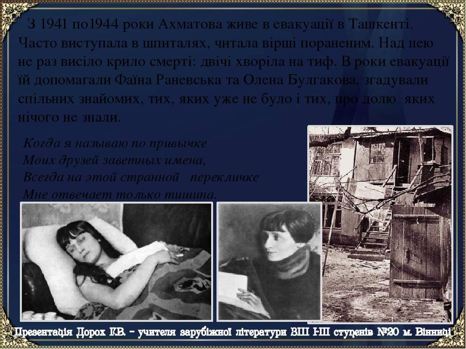 З 1941 по1944 роки Ахматова живе в евакуації в Ташкенті. Часто виступала в шпиталях, читала вірші пораненим. Над нею не раз висіло крило смерті: дв...