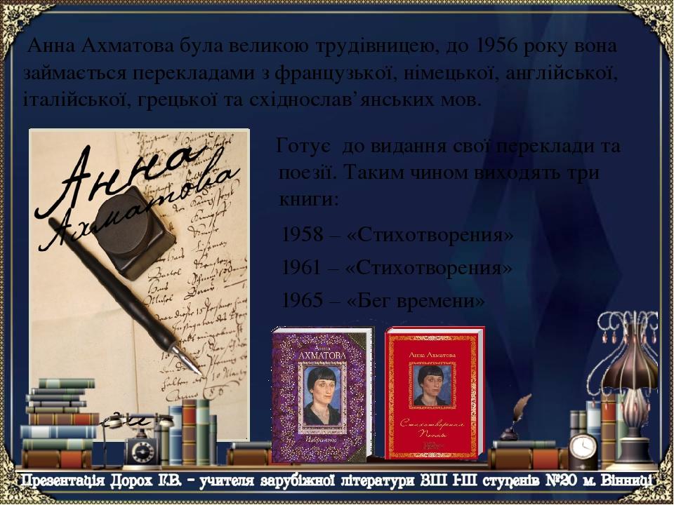 1958 – «Стихотворения» 1961 – «Стихотворения» 1965 – «Бег времени» Анна Ахматова була великою трудівницею, до 1956 року вона займається перекладами...