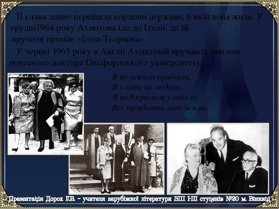 ЇЇ слава давно перейшла кордони держави, в якій вона жила. У грудні1964 року Ахматова їде до Італії, де їй вручили премію «Етна-Теорміна». Я не иск...