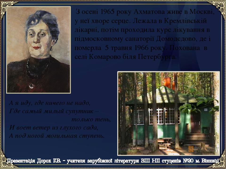 З осені 1965 року Ахматова живе в Москві, у неї хворе серце. Лежала в Кремлівській лікарні, потім проходила курс лікування в підмосковному санаторі...