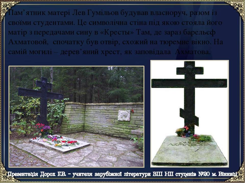 Пам'ятник матері Лев Гумільов будував власноруч, разом із своїми студентами. Це символічна стіна під якою стояла його матір з передачами сину в «Кр...