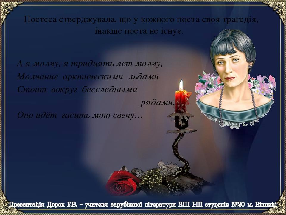 Поетеса стверджувала, що у кожного поета своя трагедія, інакше поета не існує. А я молчу, я тридцять лет молчу, Молчание арктическими льдами Стоит ...