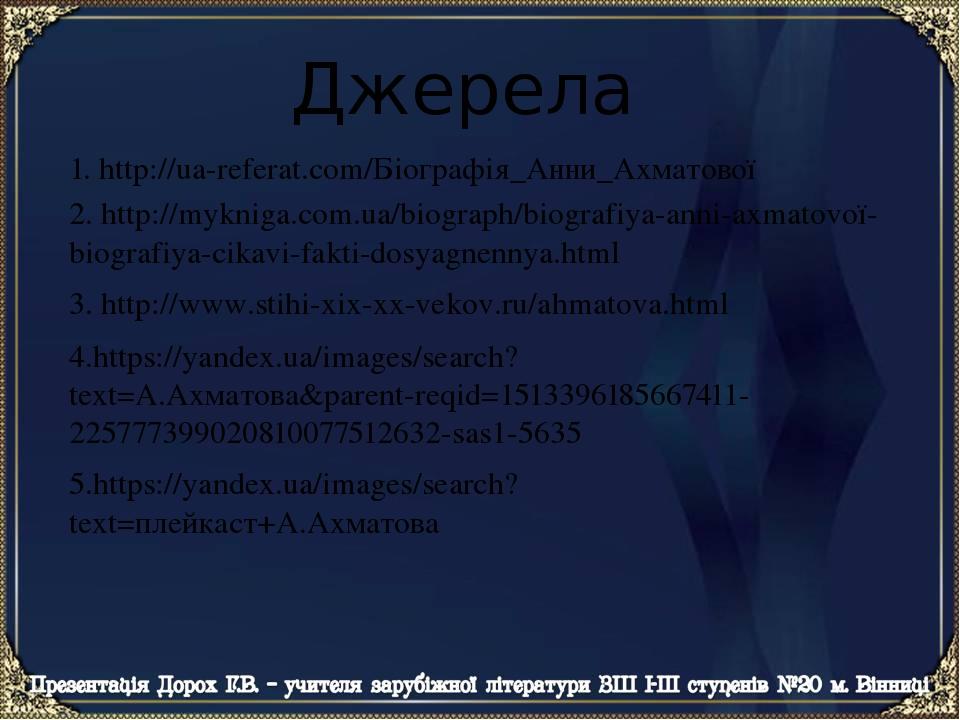 Джерела 4.https://yandex.ua/images/search?text=А.Ахматова&parent-reqid=1513396185667411-225777399020810077512632-sas1-5635 5.https://yandex.ua/imag...