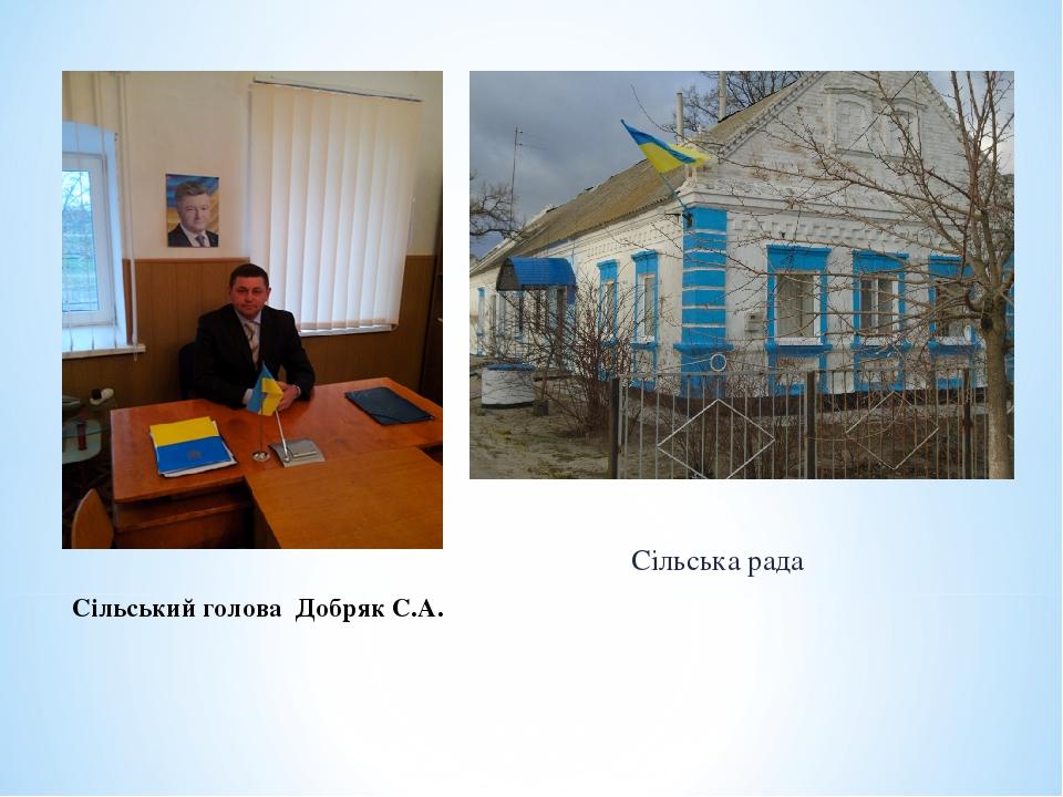 Сільський голова Добряк С.А. Сільська рада