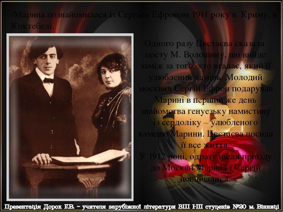 Одного разу Цвєтаєва сказала поету М. Волошину, що вийде заміж за того, хто вгадає, який її улюблений камінь. Молодий москвич Сергій Ефрон подарува...