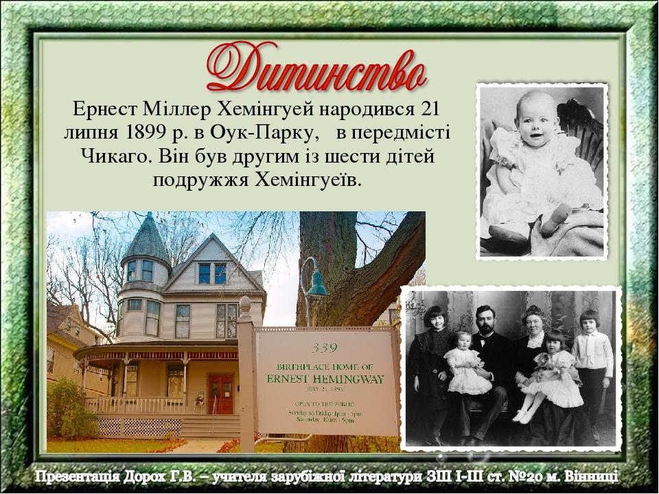 Ернест Міллер Хемінгуей народився 21 липня 1899 р. в Оук-Парку, в передмісті Чикаго. Він був другим із шести дітей подружжя Хемінгуеїв.
