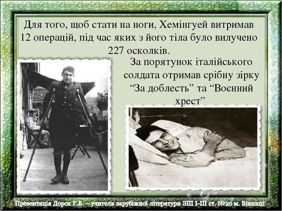 Для того, щоб стати на ноги, Хемінгуей витримав 12 операцій, під час яких з його тіла було вилучено 227 осколків. За порятунок італійського солдата...