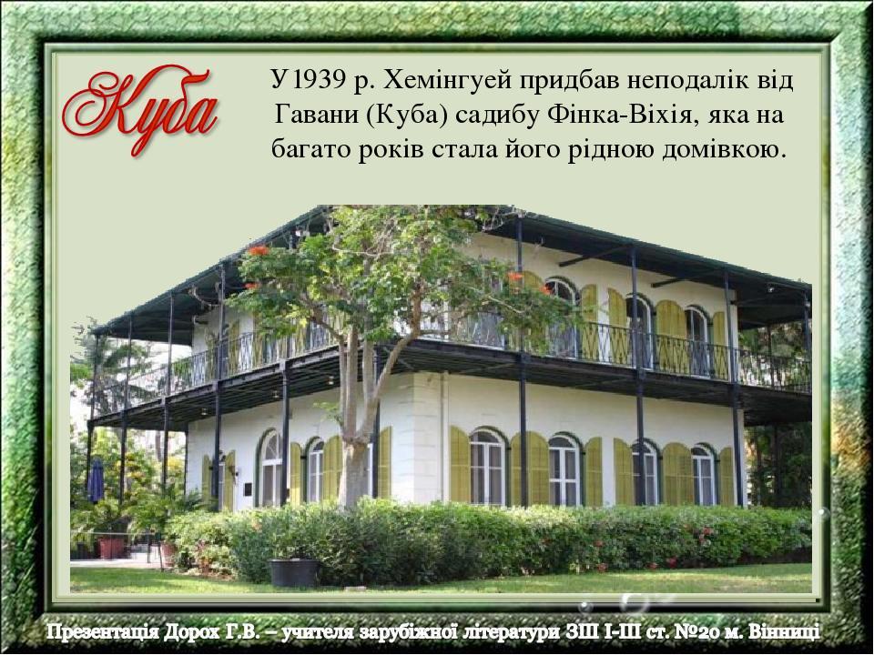 У1939 р. Хемінгуей придбав неподалік від Гавани (Куба) садибу Фінка-Віхія, яка на багато років стала його рідною домівкою.