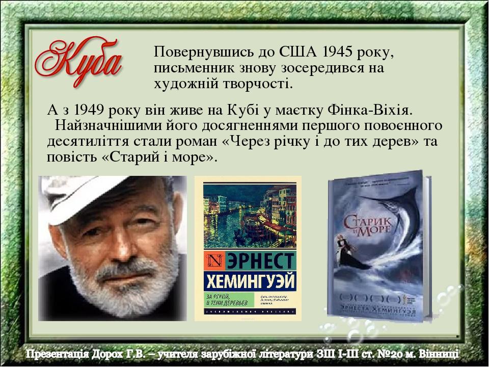 А з 1949 року він живе на Кубі у маєтку Фінка-Віхія. Найзначнішими його досягненнями першого повоєнного десятиліття стали роман «Через річку і до т...