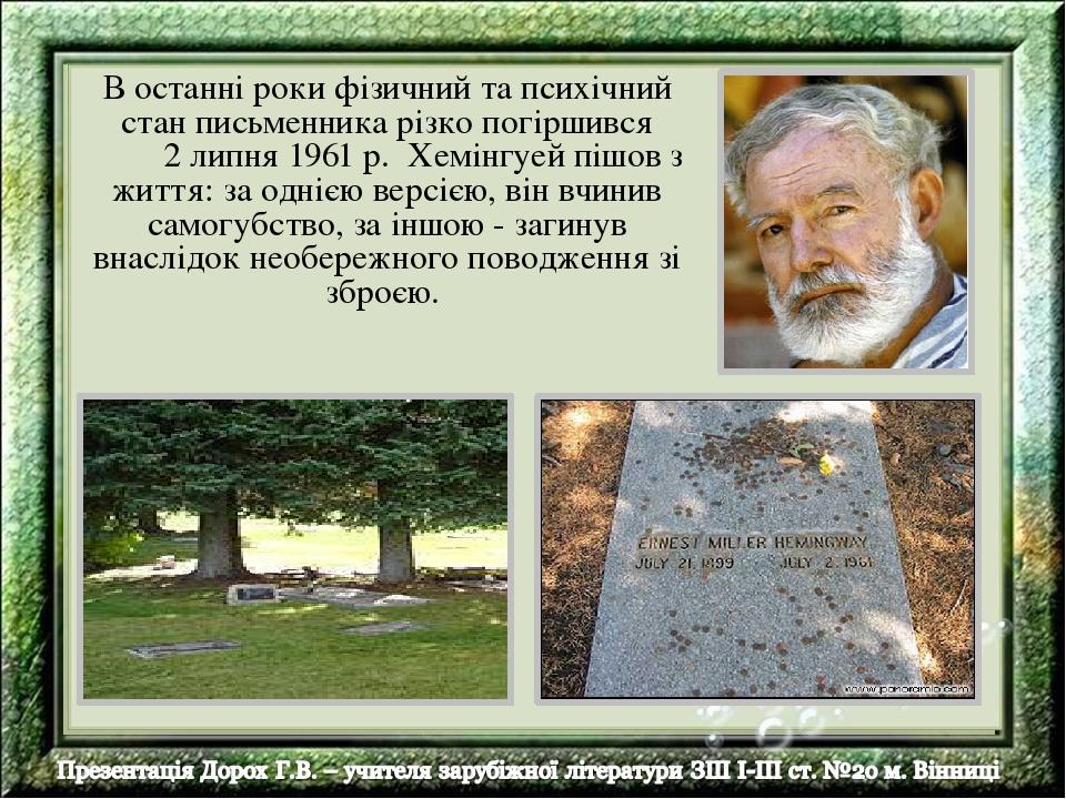 В останні роки фізичний та психічний стан письменника різко погіршився 2 липня 1961 p. Хемінгуей пішов з життя: за однією версією, він вчинив самог...