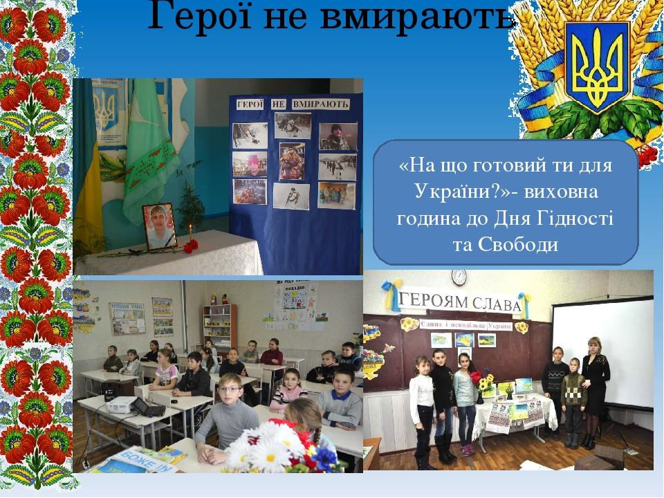 Герої не вмирають «На що готовий ти для України?»- виховна година до Дня Гідності та Свободи