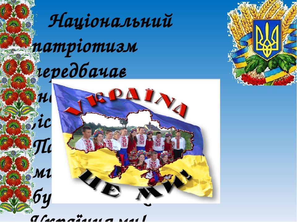 Національний патріотизм передбачає ,насамперед ,історичну пам'ять. Пам'ятаймо , хто ми, чиїх батьків і будьмо великими Українцями!