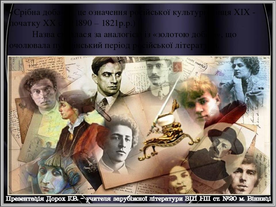 «Срібна доба» - це означення російської культури кінця XIX - початку XX ст. (1890 – 1821р.р.) Назва склалася за аналогією із «золотою добою», що оч...