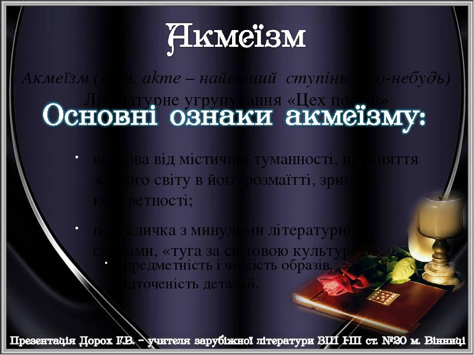Акмеїзм (греч. аkme – найвищий ступінь чого-небудь) Літературне угрупування «Цех поетів» відмова від містичної туманності, прийняття земного світу ...