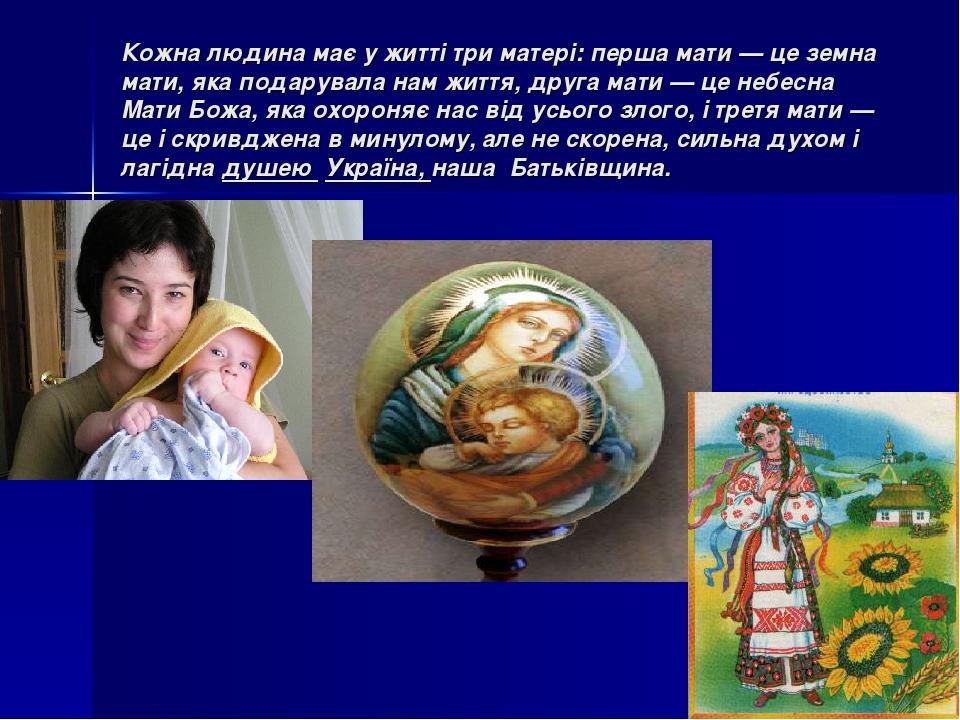 Кожна людина має у житті три матері: перша мати — це земна мати, яка подарувала нам життя, друга мати — це небесна Мати Божа, яка охороняє нас від ...
