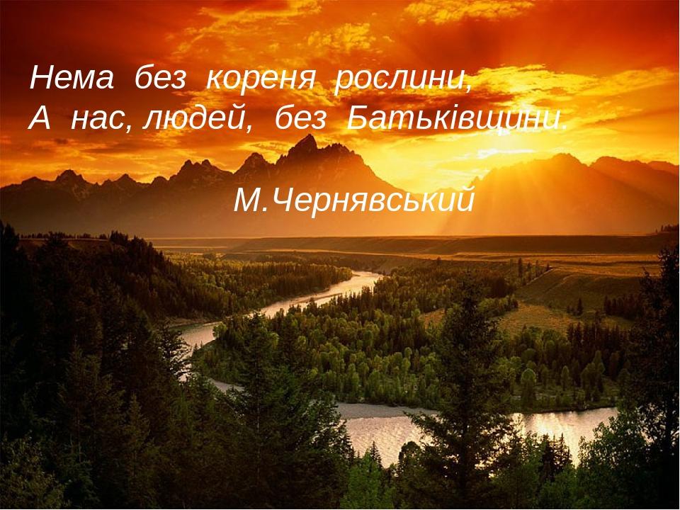 Нема без кореня рослини, А нас, людей, без Батьківщини. М.Чернявський