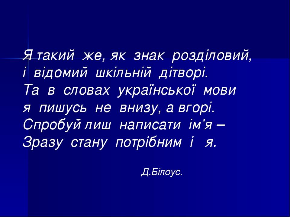 Я такий же, як знак розділовий, і відомий шкільній дітворі. Та в словах української мови я пишусь не внизу, а вгорі. Спробуй лиш написати ім'я – Зр...