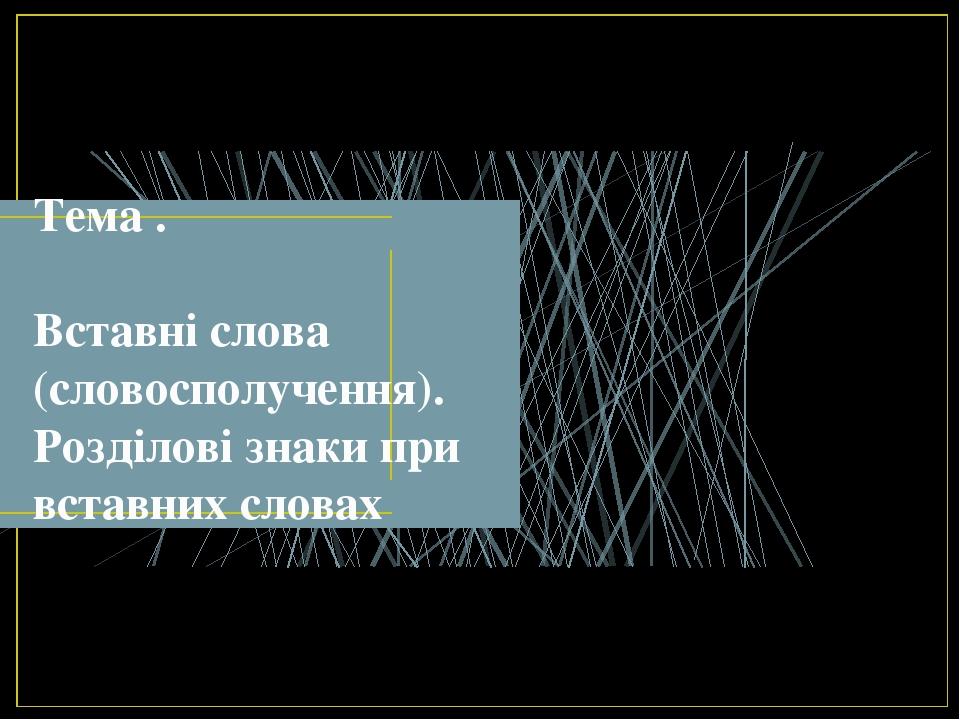 Тема . Вставні слова (словосполучення). Розділові знаки при вставних словах